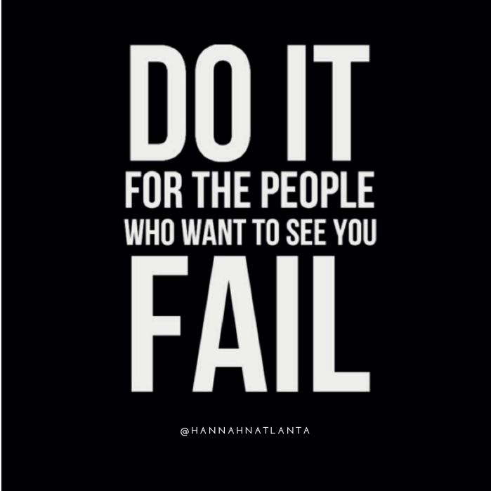 Do it for the people who want to see you fail
