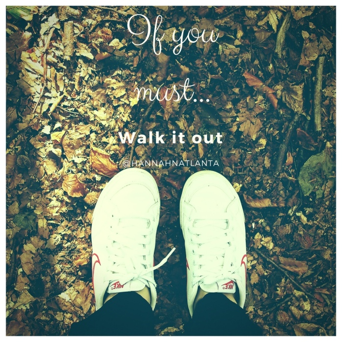 If you must…Walk it out